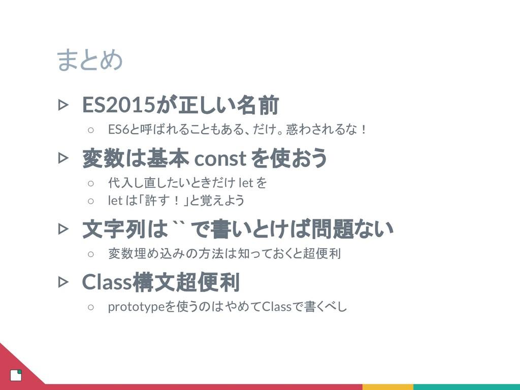 まとめ ▷ ES2015が正しい名前 ○ ES6と呼ばれることもある、だけ。惑わされるな! ▷...