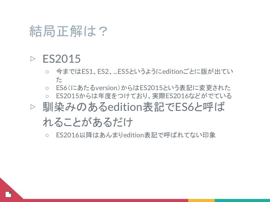 結局正解は? ▷ ES2015 ○ 今まではES1、ES2、...ES5というようにediti...