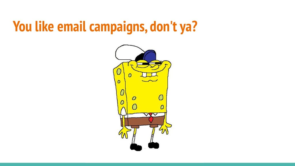 You like email campaigns, don't ya?