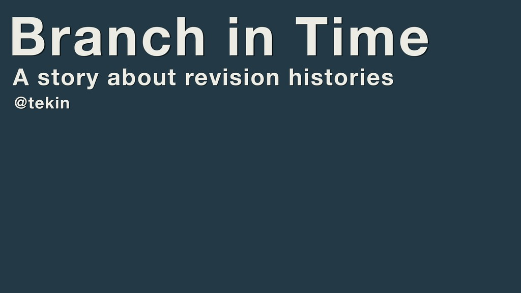 Branch in Time A story about revision histories...