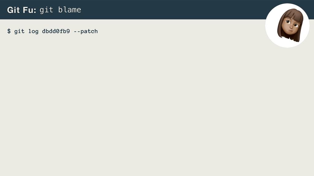 --patch Git Fu: git blame $ git log dbdd0fb9