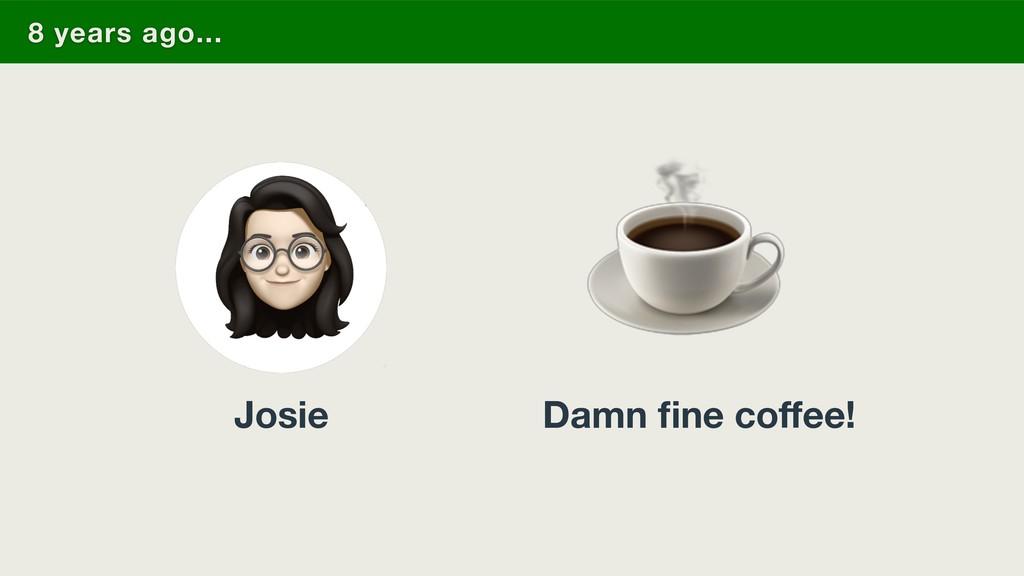 Damn fine coffee! 8 years ago... ☕ Josie