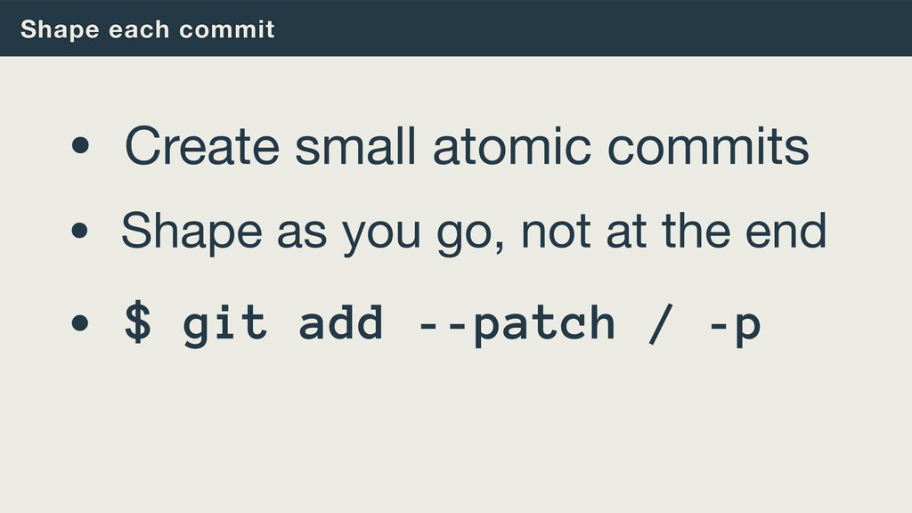 Shape each commit • Create small atomic commits...