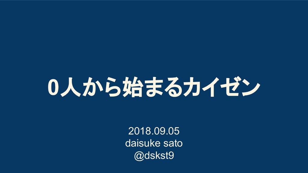 0人から始まるカイゼン 2018.09.05 daisuke sato @dskst9