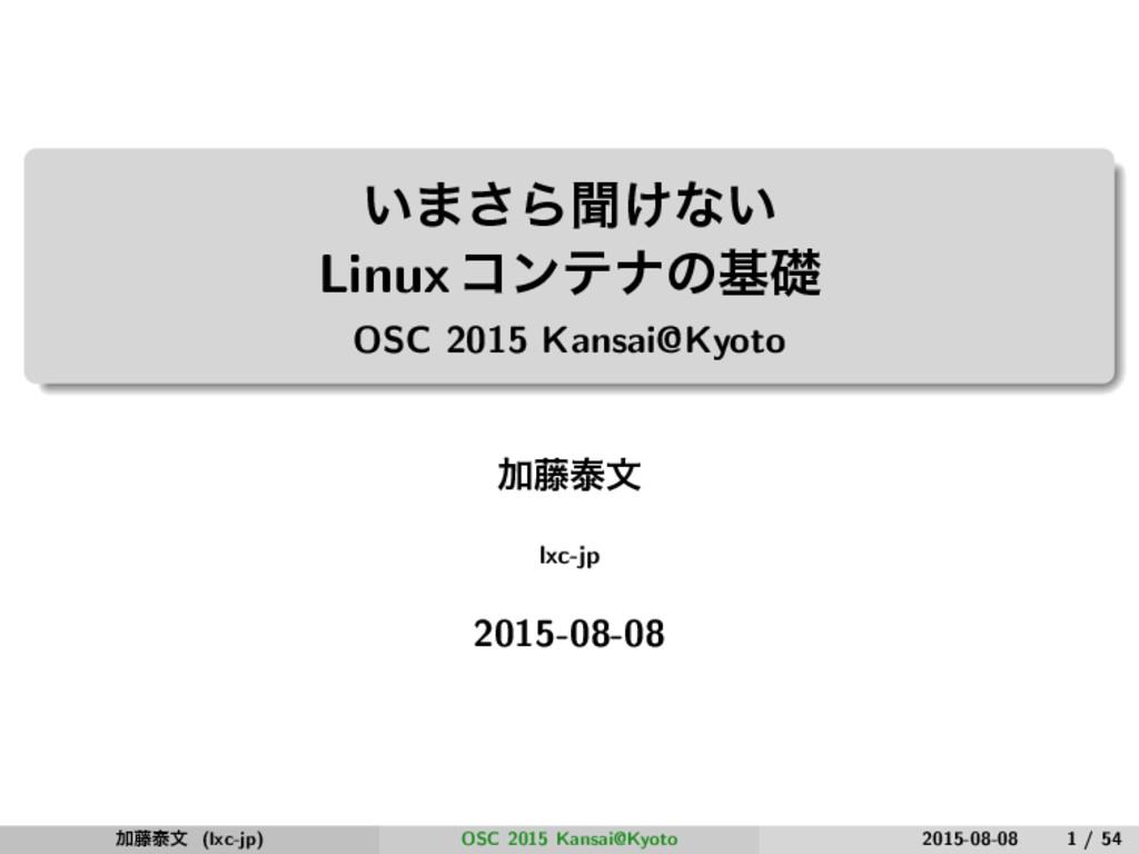 ͍·͞Βฉ͚ͳ͍ Linuxίϯςφͷجૅ OSC 2015 Kansai@Kyoto Ճ౻ହ...