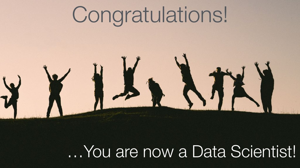 Congratulations! …You are now a Data Scientist!