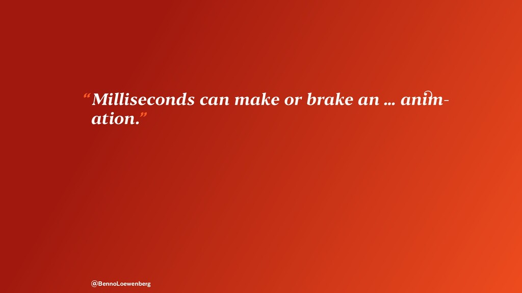 """ Milliseconds can make or brake an … anim- ati..."