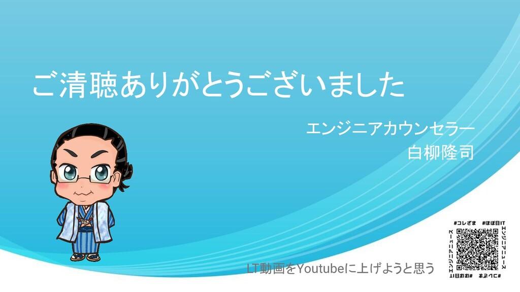 ご清聴ありがとうございました エンジニアカウンセラー 白柳隆司 LT動画をYoutubeに上げ...