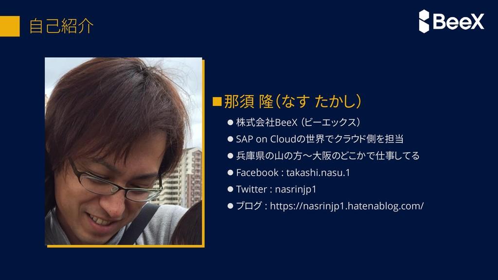 自己紹介 ◼那須 隆(なす たかし) ⚫ 株式会社BeeX (ビーエックス) ⚫ SAP on...