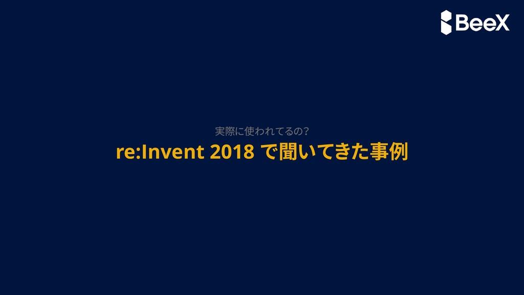 re:Invent 2018 で聞いてきた事例 実際に使われてるの?