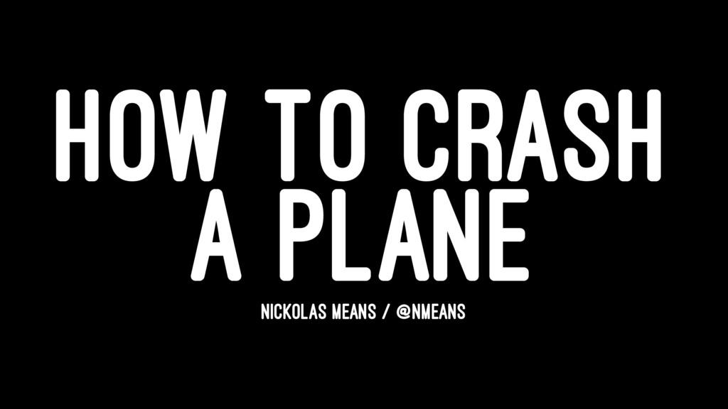HOW TO CRASH A PLANE NICKOLAS MEANS / @NMEANS