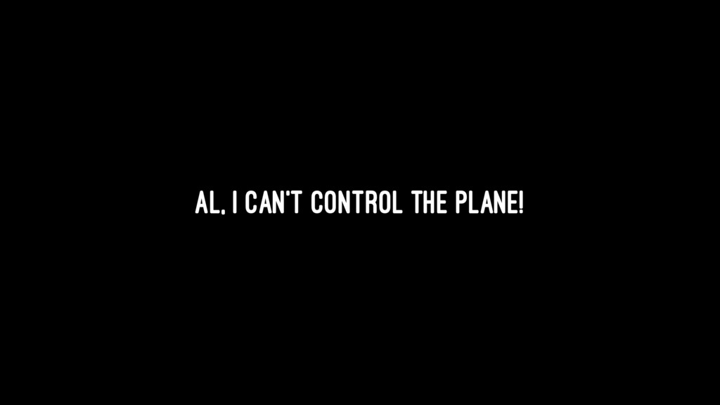 Al, I can't control the plane!