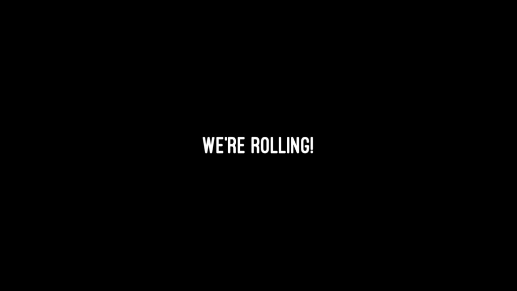 We're rolling!