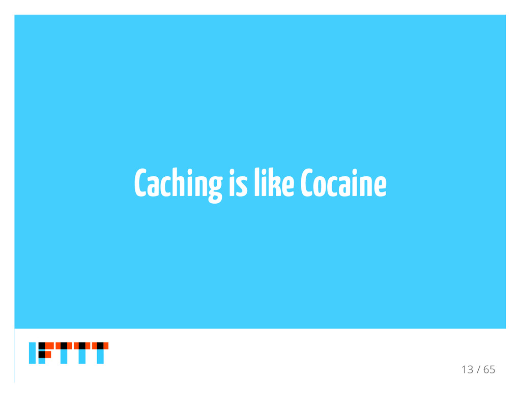 Caching is like Cocaine 13 / 65