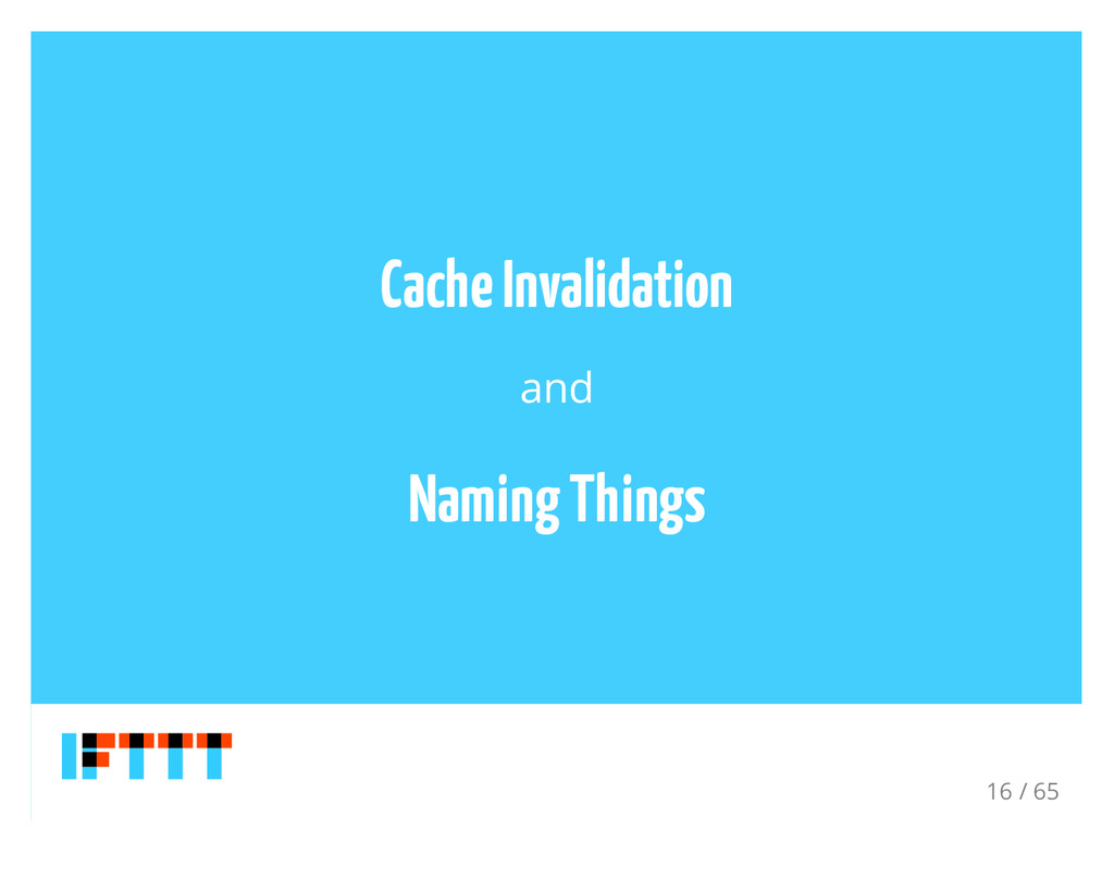 Cache Invalidation and Naming Things 16 / 65