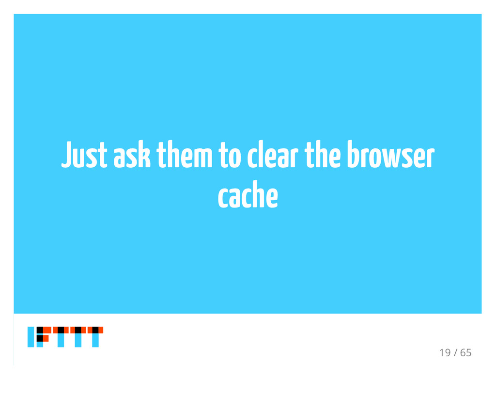 Just ask them to clear the browser cache 19 / 65
