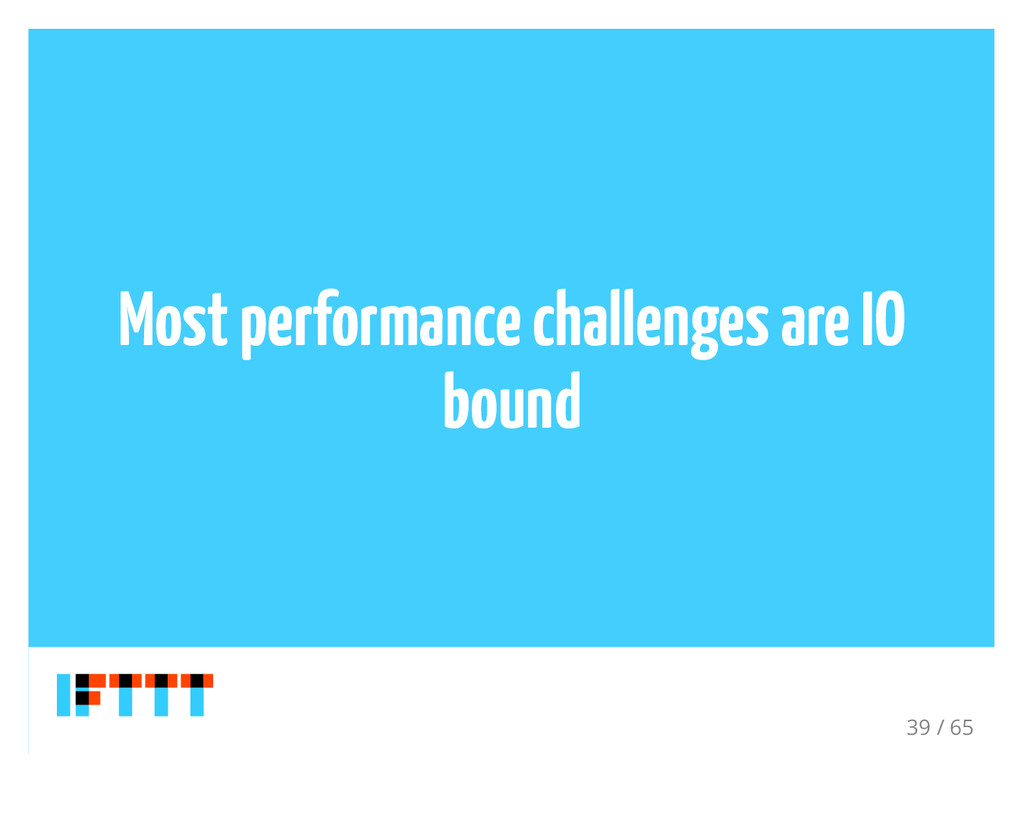 Most performance challenges are IO bound 39 / 65