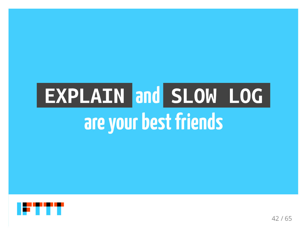 EXPLAIN and SLOW LOG are your best friends 42 /...