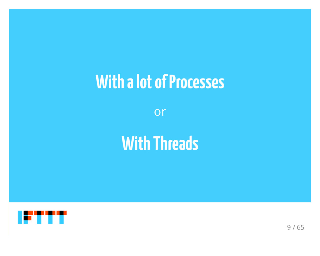 With a lot of Processes or With Threads 9 / 65