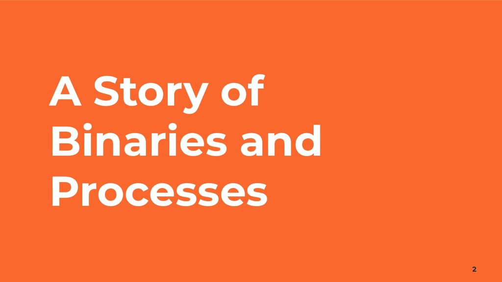 A Story of Binaries and Processes 2