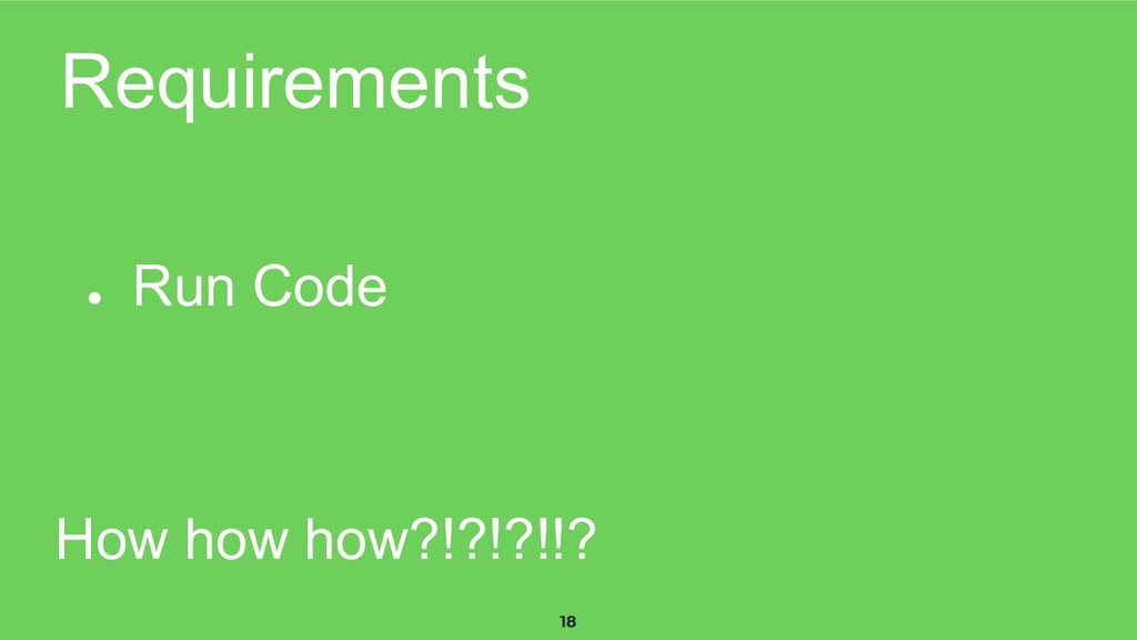 18 Requirements ● Run Code How how how?!?!?!!?