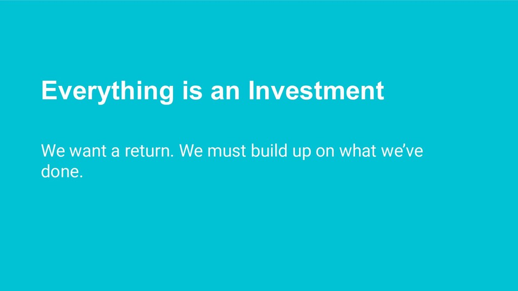 Everything is an Investment We want a return. W...