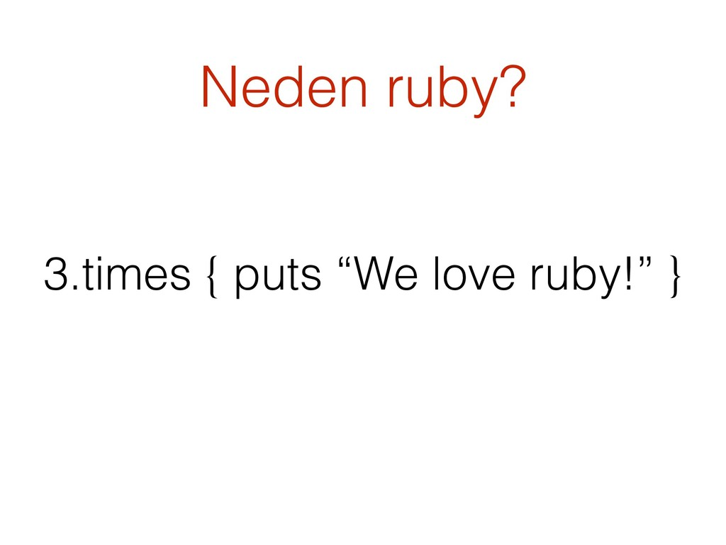 "Neden ruby? 3.times { puts ""We love ruby!"" }"