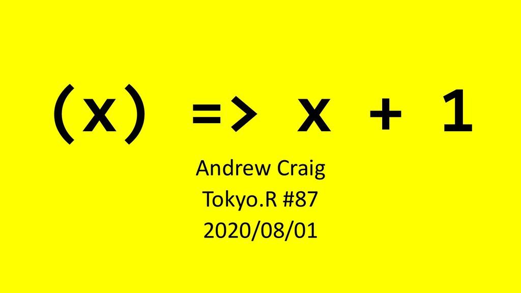 (x) => x + 1 Andrew Craig Tokyo.R #87 2020/08/01