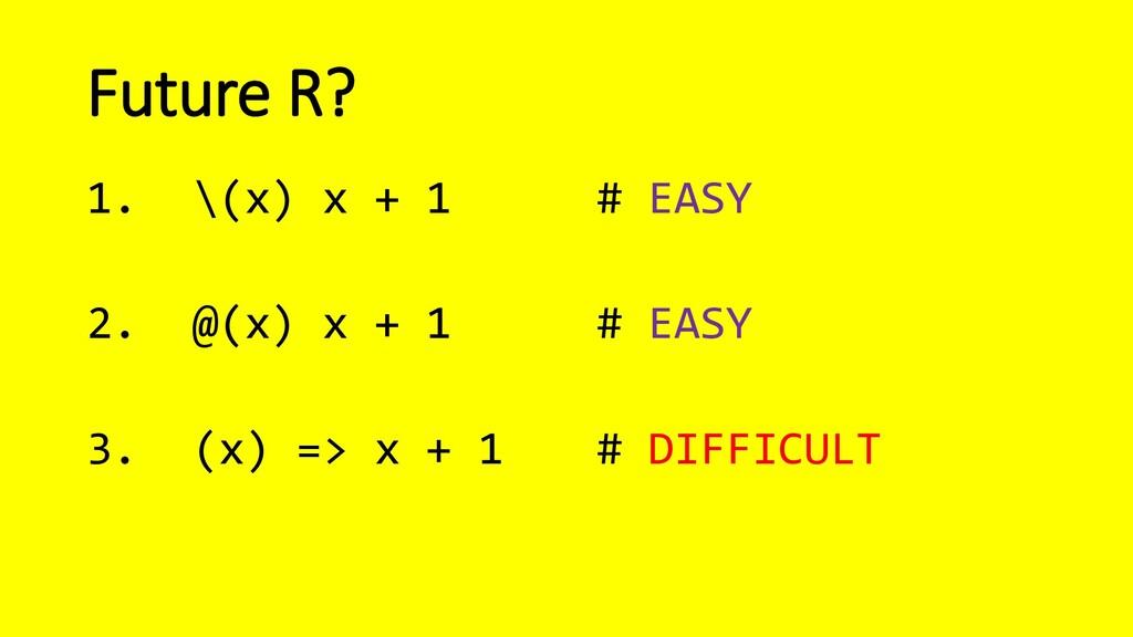 Future R? 1. \(x) x + 1 # EASY 2. @(x) x + 1 # ...