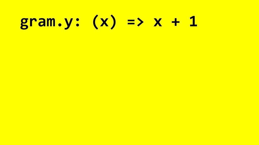 gram.y: (x) => x + 1