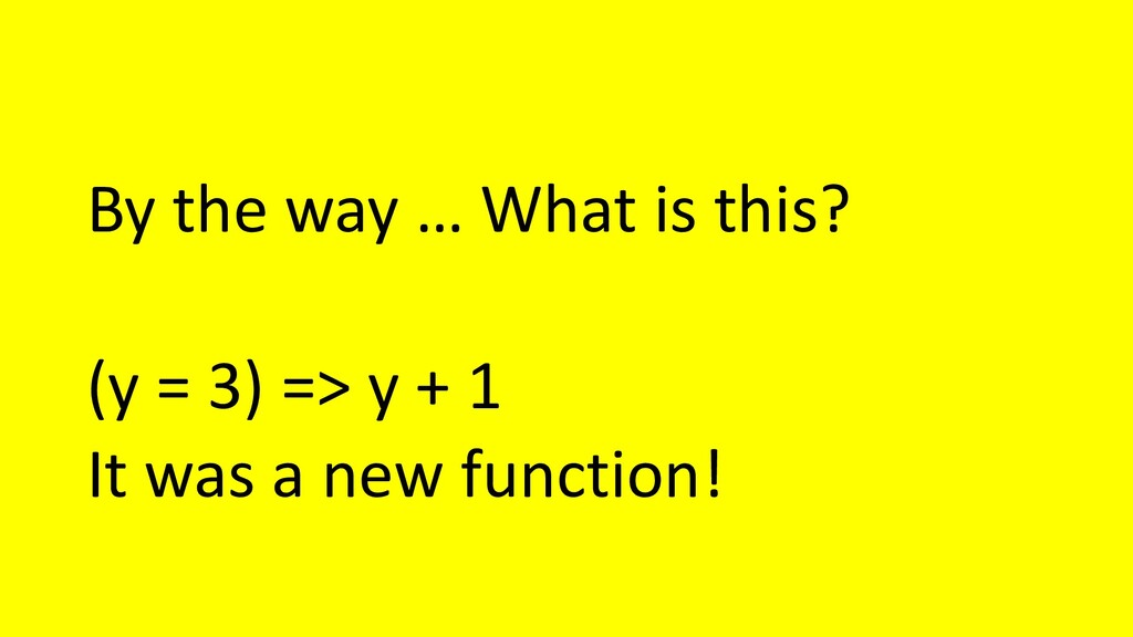 By the way … What is this? (y = 3) => y + 1 It ...