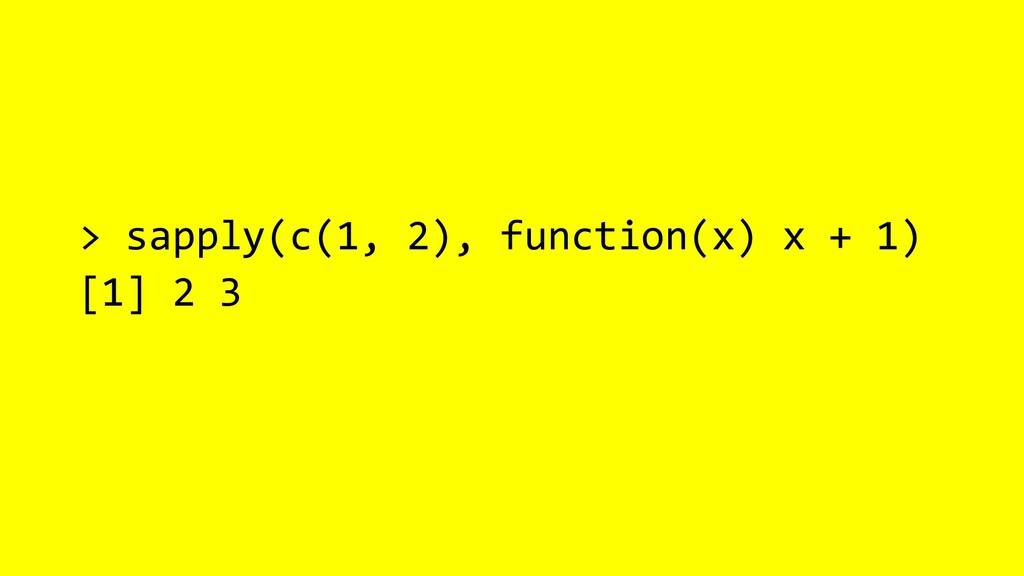 > sapply(c(1, 2), function(x) x + 1) [1] 2 3