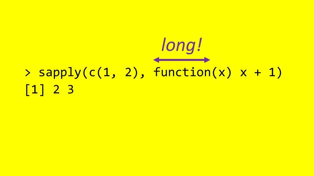 > sapply(c(1, 2), function(x) x + 1) [1] 2 3 lo...