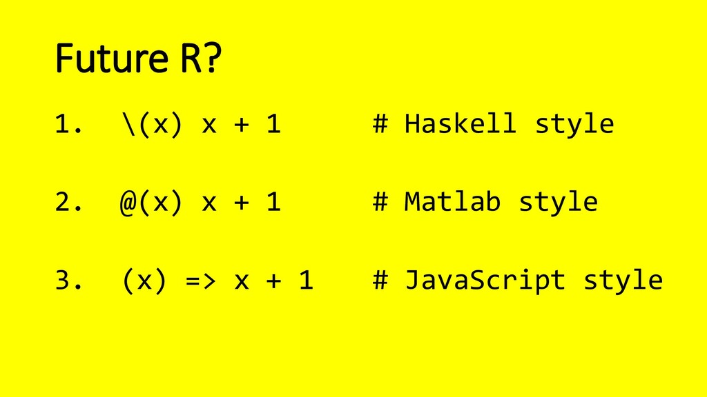 Future R? 1. \(x) x + 1 # Haskell style 2. @(x)...