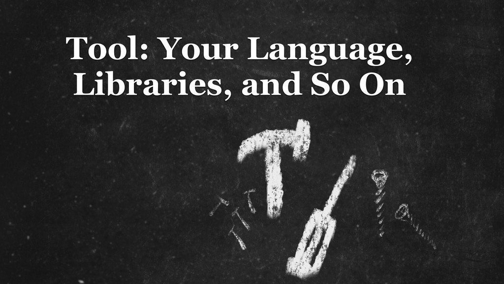 Tool: Your Language, Libraries, and So On