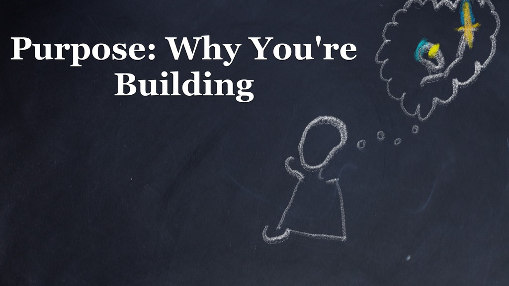 Purpose: Why You're Building