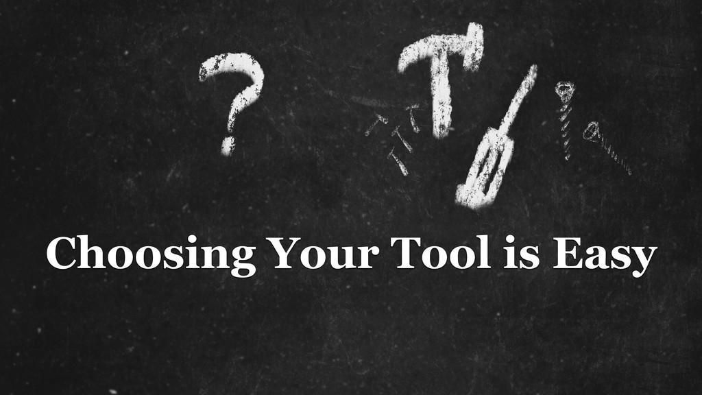 Choosing Your Tool is Easy