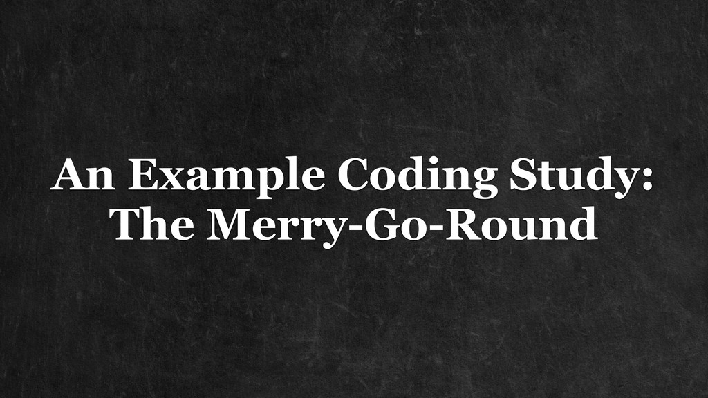 An Example Coding Study: The Merry-Go-Round