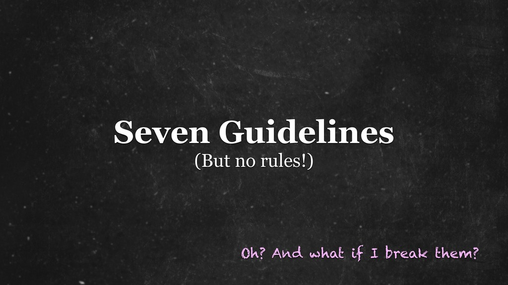 Seven Guidelines (But no rules!) Oh? And what i...