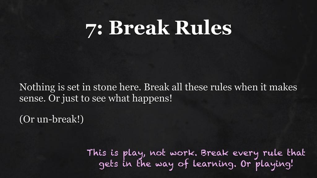 7: Break Rules Nothing is set in stone here. Br...