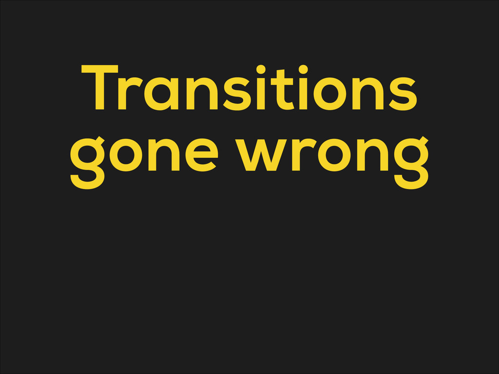 Transitions gone wrong