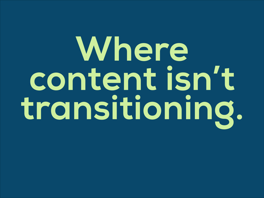 Where content isn't transitioning.