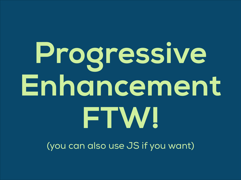 Progressive Enhancement FTW! (you can also use ...