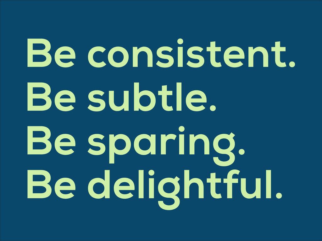 Be consistent. Be subtle. Be sparing. Be deligh...