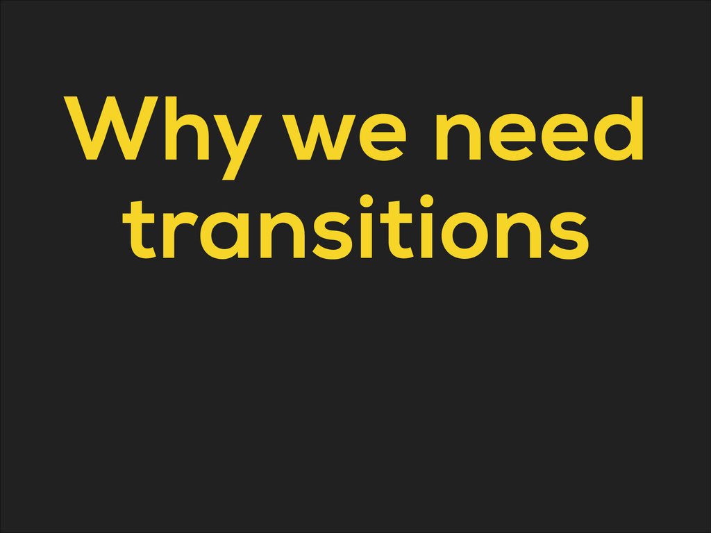 Why we need transitions