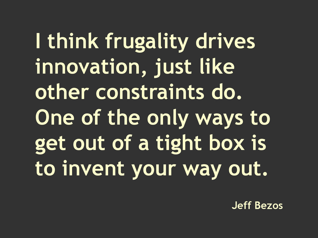 I think frugality drives innovation, just like ...