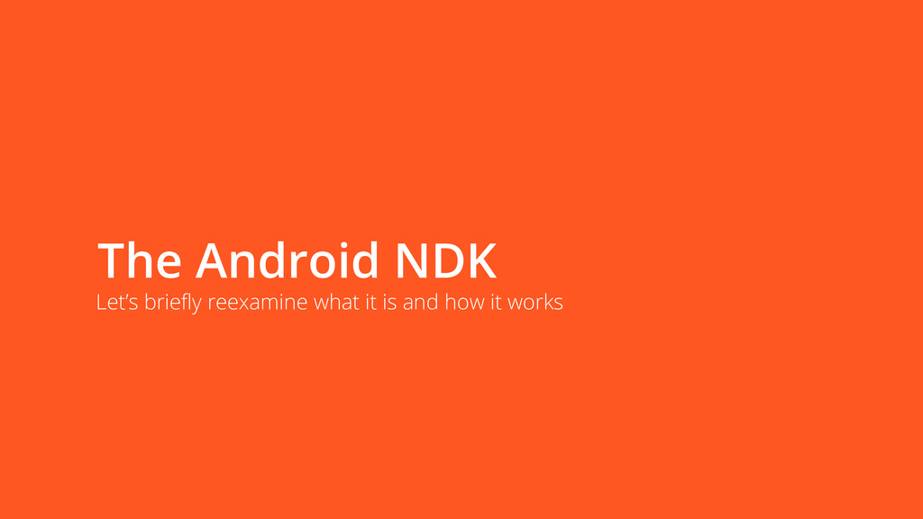 The Android NDK Let's briefly reexamine what it...
