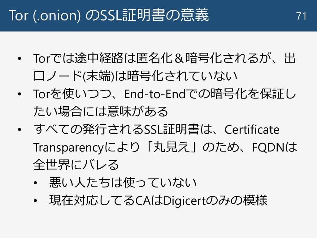 Tor (.onion) のSSL証明書の意義 71 • Torでは途中経路は匿名化&暗号化さ...