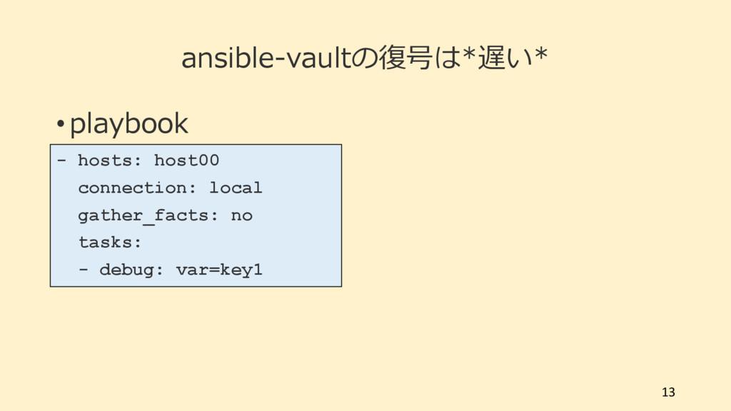 ansible-vaultの復号は*遅い* • playbook 13 - hosts: ho...