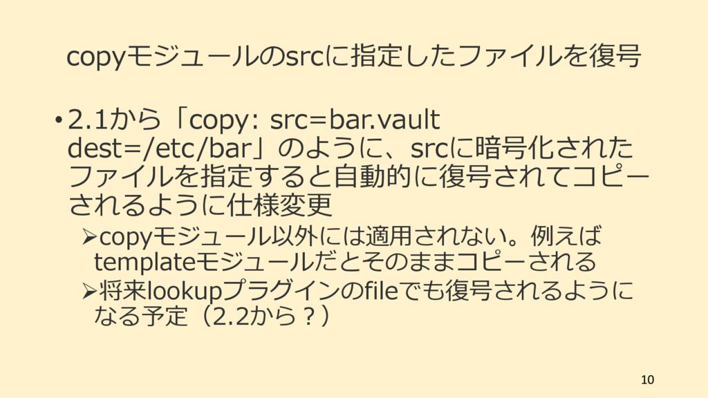copyモジュールのsrcに指定したファイルを復号 • 2.1から「copy: src=bar...